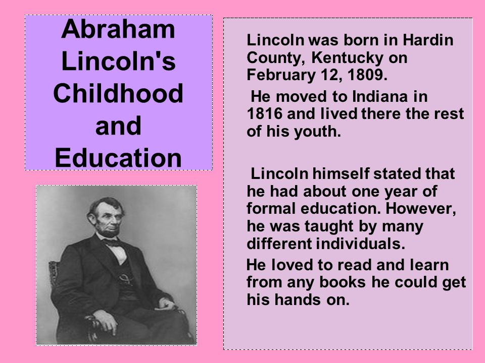 Abraham Lincoln's Childhood and Education Lincoln was born in Hardin County, Kentucky on February 12, 1809. He moved to Indiana in 1816 and lived ther