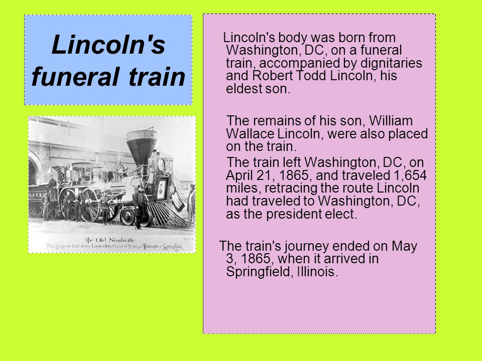 Lincoln's funeral train Lincoln's body was born from Washington, DC, on a funeral train, accompanied by dignitaries and Robert Todd Lincoln, his eldes