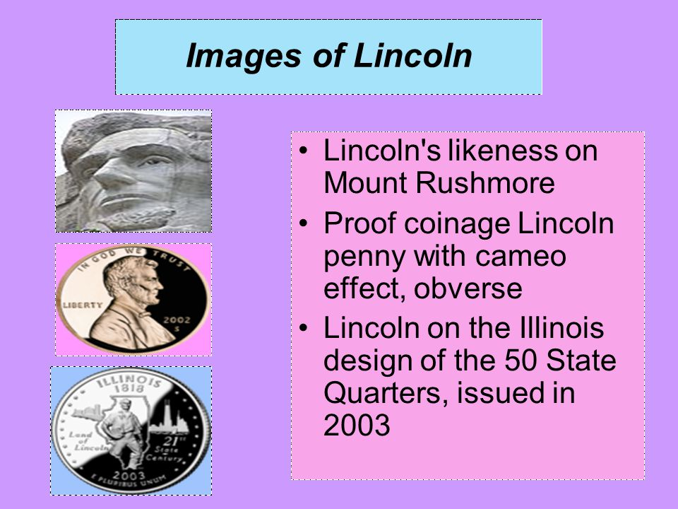 Images of Lincoln Lincoln's likeness on Mount Rushmore Proof coinage Lincoln penny with cameo effect, obverse Lincoln on the Illinois design of the 50