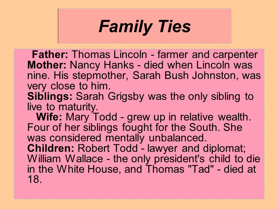 Family Ties Father: Thomas Lincoln - farmer and carpenter Mother: Nancy Hanks - died when Lincoln was nine. His stepmother, Sarah Bush Johnston, was v
