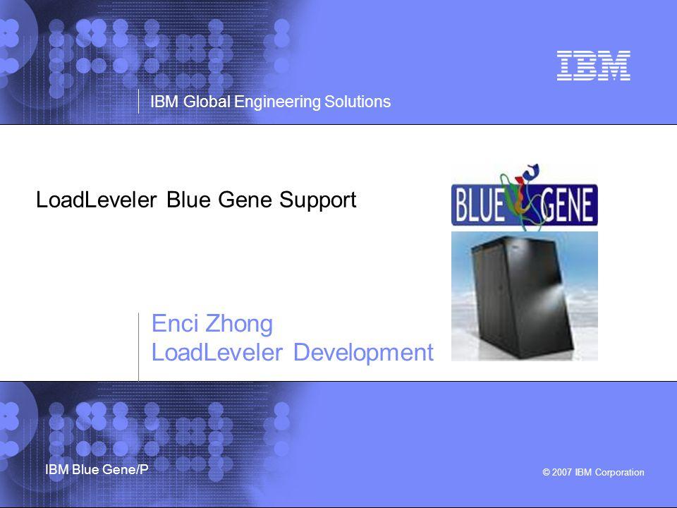 © 2007 IBM Corporation IBM Global Engineering Solutions IBM Blue Gene/P LoadLeveler Blue Gene Support Enci Zhong LoadLeveler Development