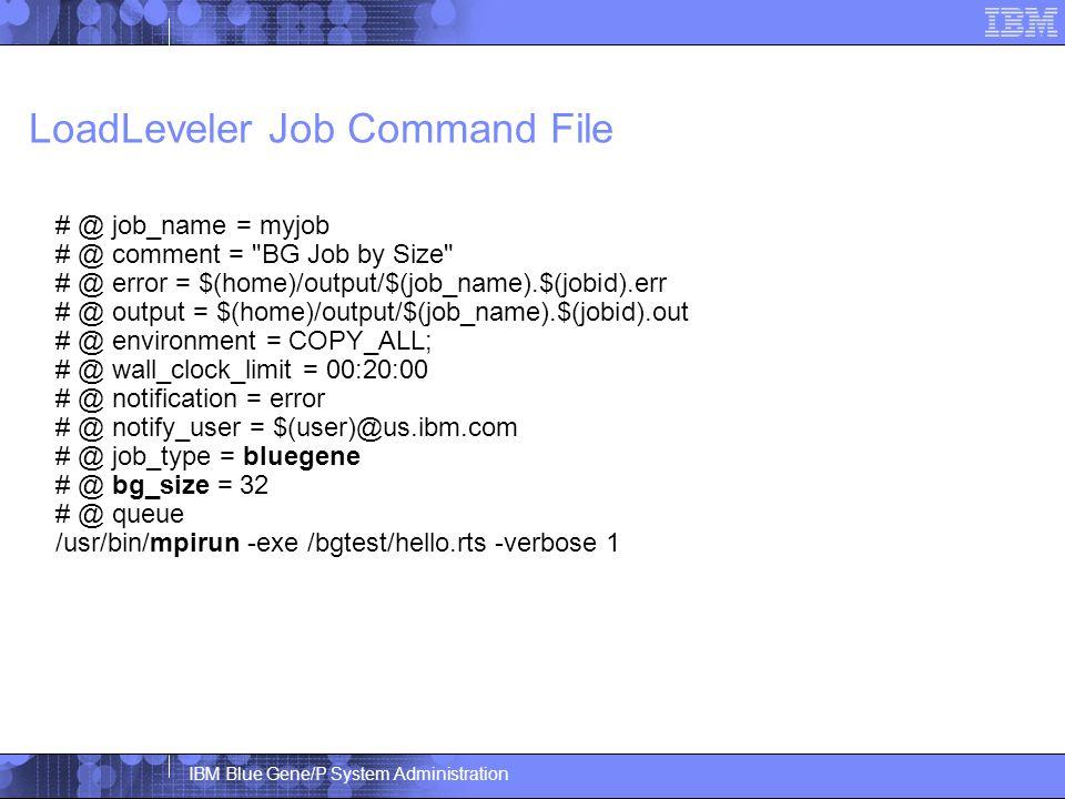 IBM Blue Gene/P System Administration LoadLeveler Job Command File # @ job_name = myjob # @ comment = BG Job by Size # @ error = $(home)/output/$(job_name).$(jobid).err # @ output = $(home)/output/$(job_name).$(jobid).out # @ environment = COPY_ALL; # @ wall_clock_limit = 00:20:00 # @ notification = error # @ notify_user = $(user)@us.ibm.com # @ job_type = bluegene # @ bg_size = 32 # @ queue /usr/bin/mpirun -exe /bgtest/hello.rts -verbose 1
