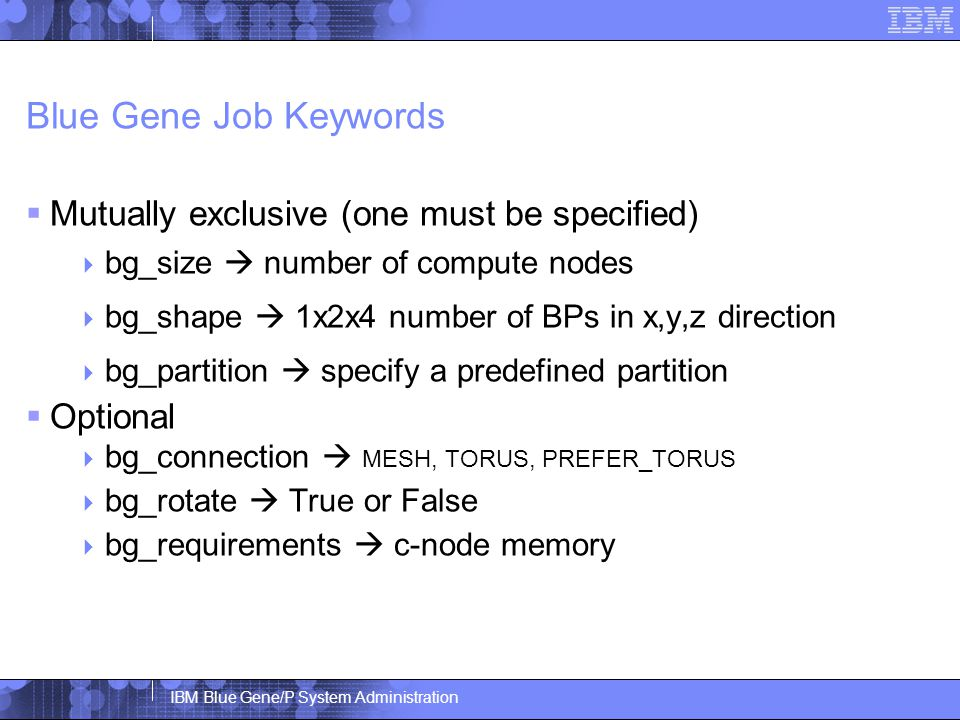 IBM Blue Gene/P System Administration Blue Gene Job Keywords  Mutually exclusive (one must be specified)  bg_size  number of compute nodes  bg_shape  1x2x4 number of BPs in x,y,z direction  bg_partition  specify a predefined partition  Optional  bg_connection  MESH, TORUS, PREFER_TORUS  bg_rotate  True or False  bg_requirements  c-node memory