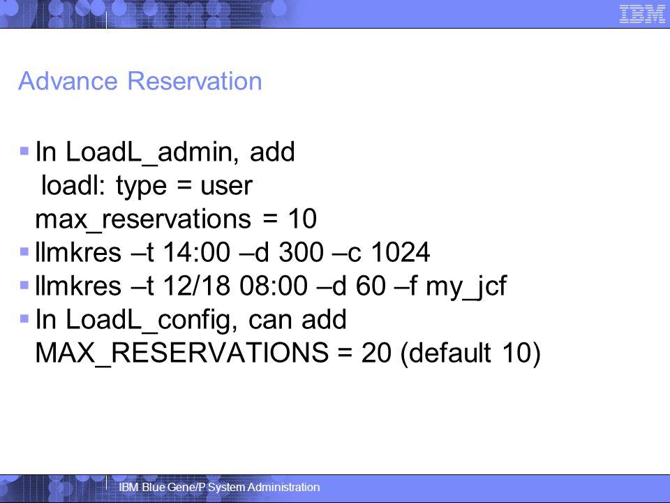 IBM Blue Gene/P System Administration Advance Reservation  In LoadL_admin, add loadl: type = user max_reservations = 10  llmkres –t 14:00 –d 300 –c 1024  llmkres –t 12/18 08:00 –d 60 –f my_jcf  In LoadL_config, can add MAX_RESERVATIONS = 20 (default 10)