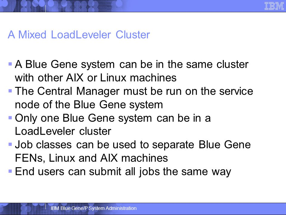 IBM Blue Gene/P System Administration A Mixed LoadLeveler Cluster  A Blue Gene system can be in the same cluster with other AIX or Linux machines  The Central Manager must be run on the service node of the Blue Gene system  Only one Blue Gene system can be in a LoadLeveler cluster  Job classes can be used to separate Blue Gene FENs, Linux and AIX machines  End users can submit all jobs the same way