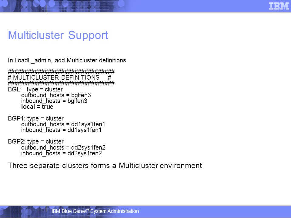 IBM Blue Gene/P System Administration Multicluster Support In LoadL_admin, add Multicluster definitions ################################ # MULTICLUSTER DEFINITIONS # ################################ BGL: type = cluster outbound_hosts = bglfen3 inbound_hosts = bglfen3 local = true BGP1: type = cluster outbound_hosts = dd1sys1fen1 inbound_hosts = dd1sys1fen1 BGP2: type = cluster outbound_hosts = dd2sys1fen2 inbound_hosts = dd2sys1fen2 Three separate clusters forms a Multicluster environment