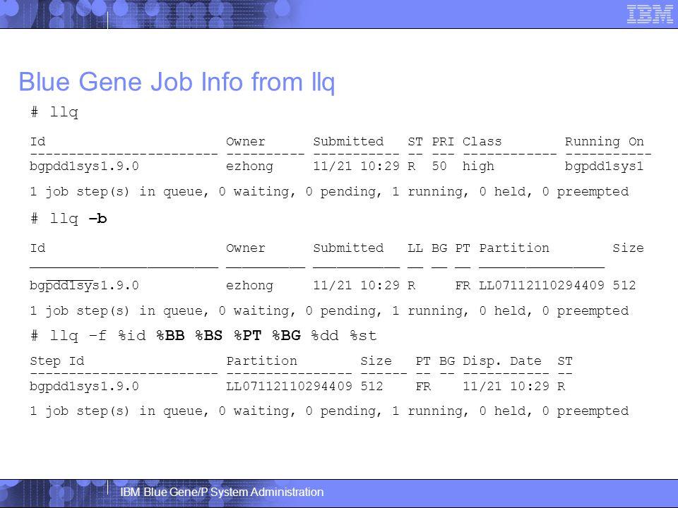 IBM Blue Gene/P System Administration Blue Gene Job Info from llq # llq Id Owner Submitted ST PRI Class Running On ------------------------ ---------- ----------- -- --- ------------ ----------- bgpdd1sys1.9.0 ezhong 11/21 10:29 R 50 high bgpdd1sys1 1 job step(s) in queue, 0 waiting, 0 pending, 1 running, 0 held, 0 preempted # llq –b Id Owner Submitted LL BG PT Partition Size ________________________ __________ ___________ __ __ __ ________________ ______ bgpdd1sys1.9.0 ezhong 11/21 10:29 R FR LL07112110294409 512 1 job step(s) in queue, 0 waiting, 0 pending, 1 running, 0 held, 0 preempted # llq -f %id %BB %BS %PT %BG %dd %st Step Id Partition Size PT BG Disp.