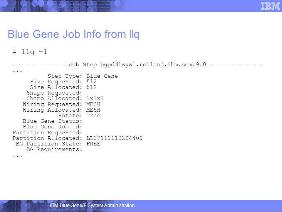 IBM Blue Gene/P System Administration Blue Gene Job Info from llq # llq –l =============== Job Step bgpdd1sys1.rchland.ibm.com.9.0 ===============...