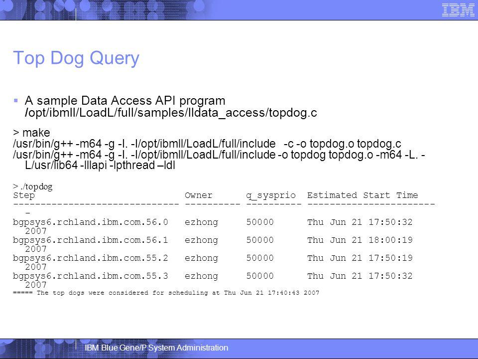 IBM Blue Gene/P System Administration Top Dog Query  A sample Data Access API program /opt/ibmll/LoadL/full/samples/lldata_access/topdog.c > make /usr/bin/g++ -m64 -g -I.