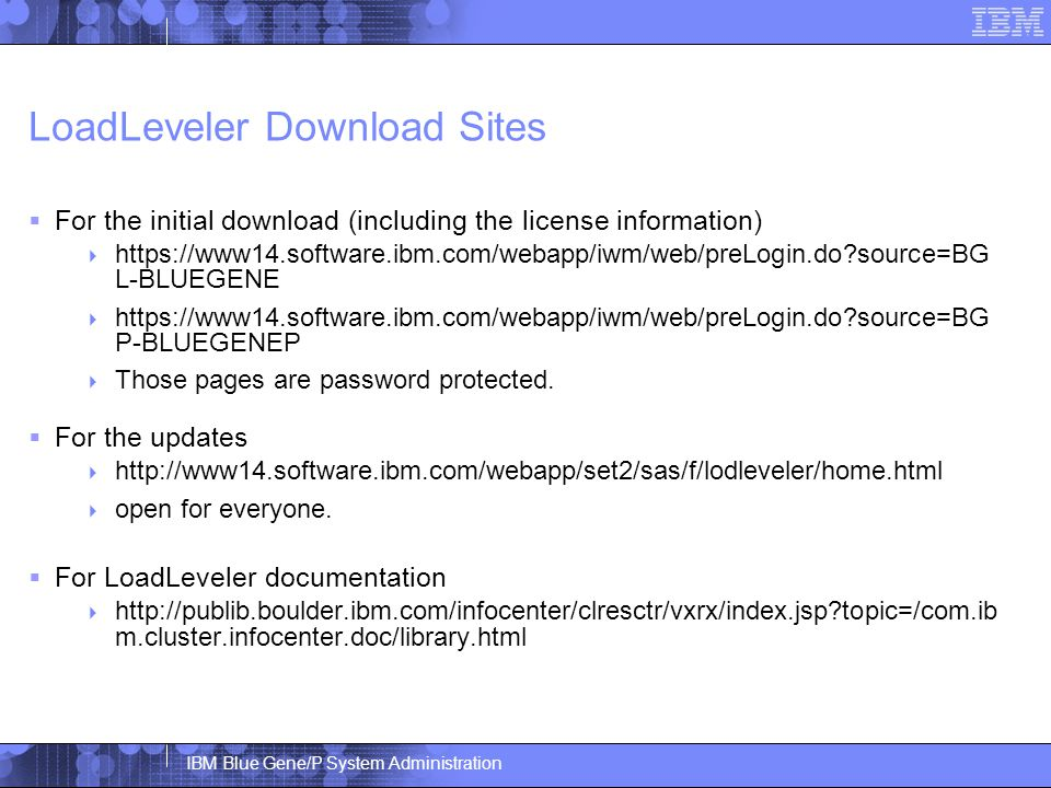 IBM Blue Gene/P System Administration LoadLeveler Download Sites  For the initial download (including the license information)  https://www14.software.ibm.com/webapp/iwm/web/preLogin.do source=BG L-BLUEGENE  https://www14.software.ibm.com/webapp/iwm/web/preLogin.do source=BG P-BLUEGENEP  Those pages are password protected.
