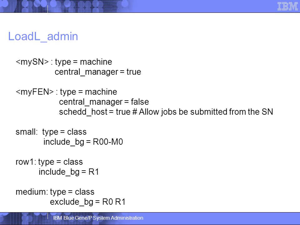 IBM Blue Gene/P System Administration LoadL_admin : type = machine central_manager = true : type = machine central_manager = false schedd_host = true # Allow jobs be submitted from the SN small: type = class include_bg = R00-M0 row1: type = class include_bg = R1 medium: type = class exclude_bg = R0 R1