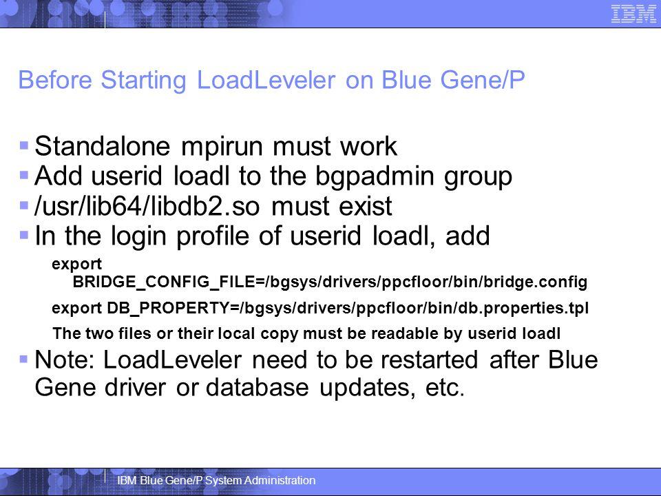 IBM Blue Gene/P System Administration Before Starting LoadLeveler on Blue Gene/P  Standalone mpirun must work  Add userid loadl to the bgpadmin group  /usr/lib64/libdb2.so must exist  In the login profile of userid loadl, add export BRIDGE_CONFIG_FILE=/bgsys/drivers/ppcfloor/bin/bridge.config export DB_PROPERTY=/bgsys/drivers/ppcfloor/bin/db.properties.tpl The two files or their local copy must be readable by userid loadl  Note: LoadLeveler need to be restarted after Blue Gene driver or database updates, etc.