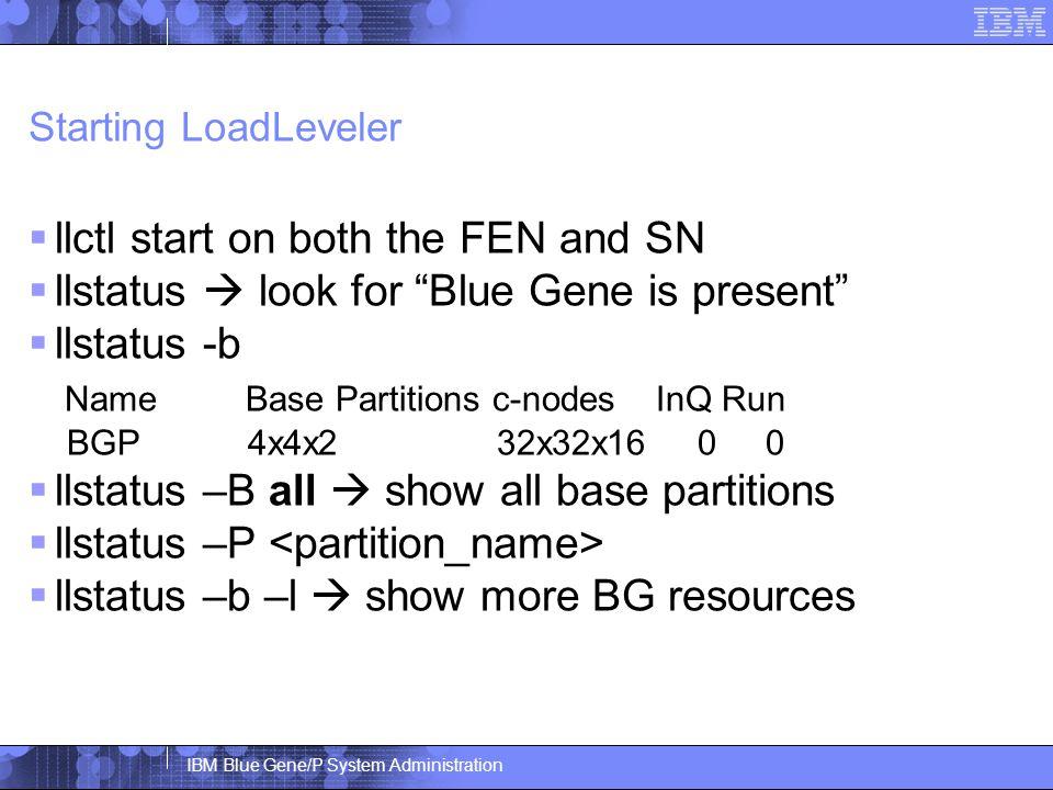 IBM Blue Gene/P System Administration Starting LoadLeveler  llctl start on both the FEN and SN  llstatus  look for Blue Gene is present  llstatus -b Name Base Partitions c-nodes InQ Run BGP 4x4x2 32x32x16 0 0  llstatus –B all  show all base partitions  llstatus –P  llstatus –b –l  show more BG resources