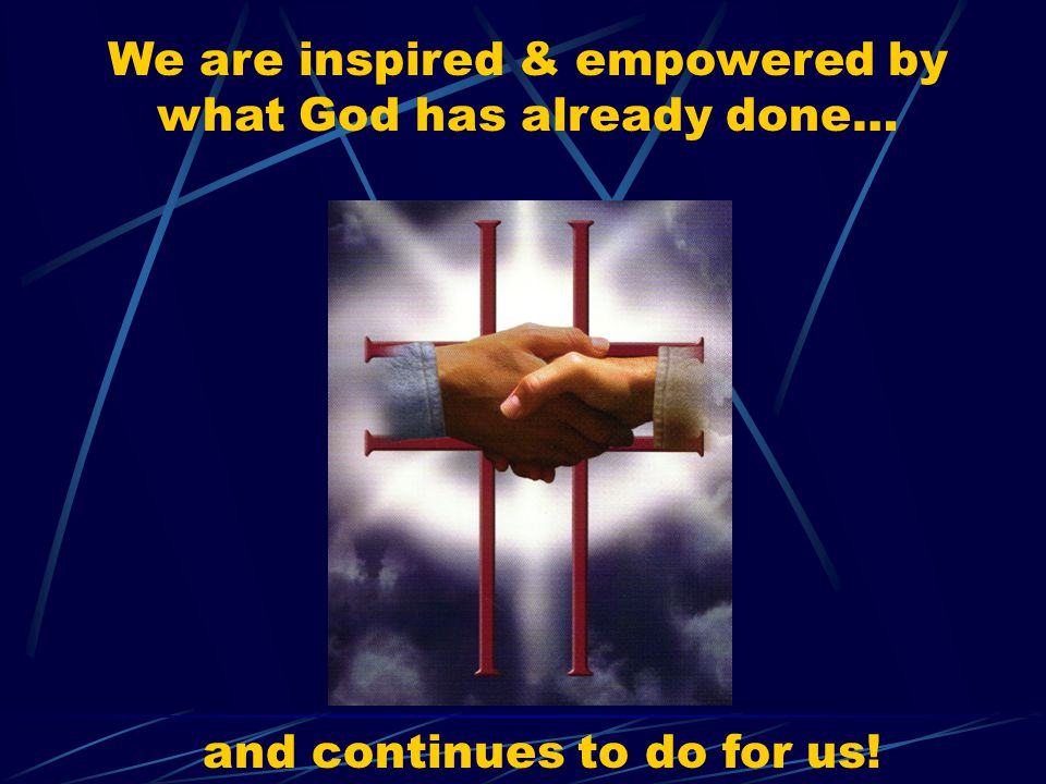 We are inspired & empowered by what God has already done… and continues to do for us!
