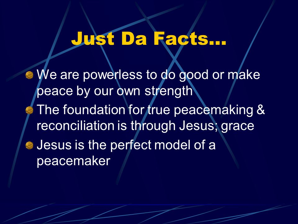 Just Da Facts… We are powerless to do good or make peace by our own strength The foundation for true peacemaking & reconciliation is through Jesus; grace Jesus is the perfect model of a peacemaker