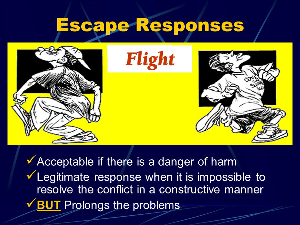 Escape Responses Acceptable if there is a danger of harm Legitimate response when it is impossible to resolve the conflict in a constructive manner BUT BUT Prolongs the problems Flight