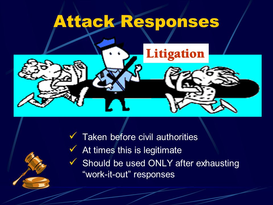 Litigation Attack Responses Taken before civil authorities At times this is legitimate Should be used ONLY after exhausting work-it-out responses