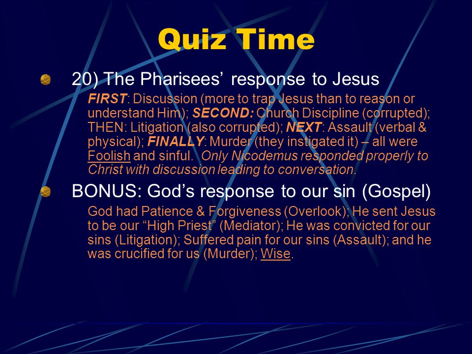 Quiz Time 20) The Pharisees' response to Jesus FIRST: Discussion (more to trap Jesus than to reason or understand Him); SECOND: Church Discipline (corrupted); THEN: Litigation (also corrupted); NEXT: Assault (verbal & physical); FINALLY: Murder (they instigated it) – all were Foolish and sinful.