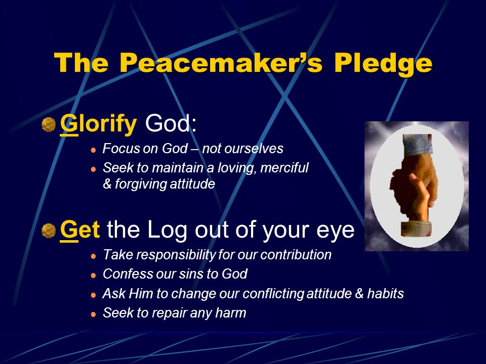 Peacemaker's Pledge The Peacemaker's Pledge Glorify God: Focus on God – not ourselves Seek to maintain a loving, merciful & forgiving attitude Get the Log out of your eye Take responsibility for our contribution Confess our sins to God Ask Him to change our conflicting attitude & habits Seek to repair any harm