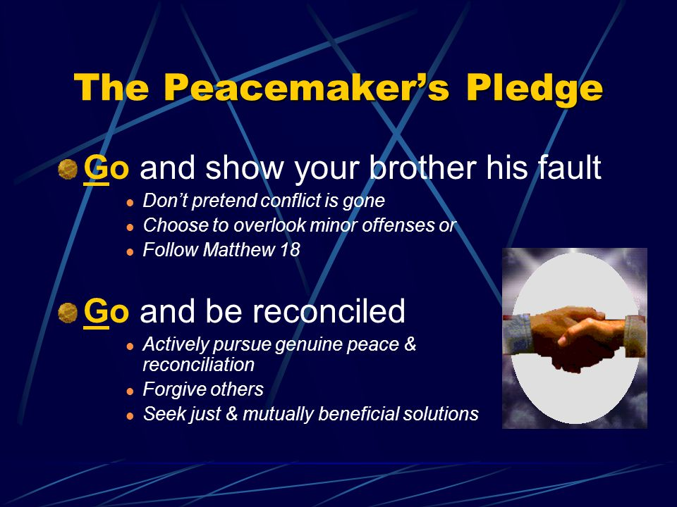 Go and show your brother his fault Don't pretend conflict is gone Choose to overlook minor offenses or Follow Matthew 18 Go and be reconciled Actively pursue genuine peace & reconciliation Forgive others Seek just & mutually beneficial solutions Peacemaker's Pledge The Peacemaker's Pledge