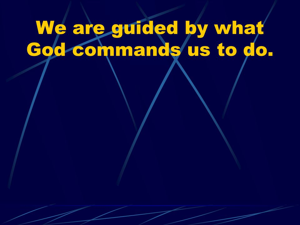 We are guided by what God commands us to do.