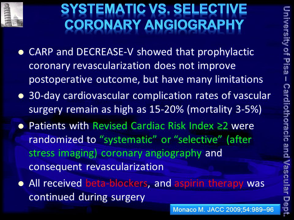 CARP and DECREASE-V showed that prophylactic coronary revascularization does not improve postoperative outcome, but have many limitations CARP and DECREASE-V showed that prophylactic coronary revascularization does not improve postoperative outcome, but have many limitations 30-day cardiovascular complication rates of vascular surgery remain as high as 15-20% (mortality 3-5%) 30-day cardiovascular complication rates of vascular surgery remain as high as 15-20% (mortality 3-5%) Patients with Revised Cardiac Risk Index ≥2 were randomized to systematic or selective (after stress imaging) coronary angiography and consequent revascularization Patients with Revised Cardiac Risk Index ≥2 were randomized to systematic or selective (after stress imaging) coronary angiography and consequent revascularization All received beta-blockers, and aspirin therapy was continued during surgery All received beta-blockers, and aspirin therapy was continued during surgery Monaco M.