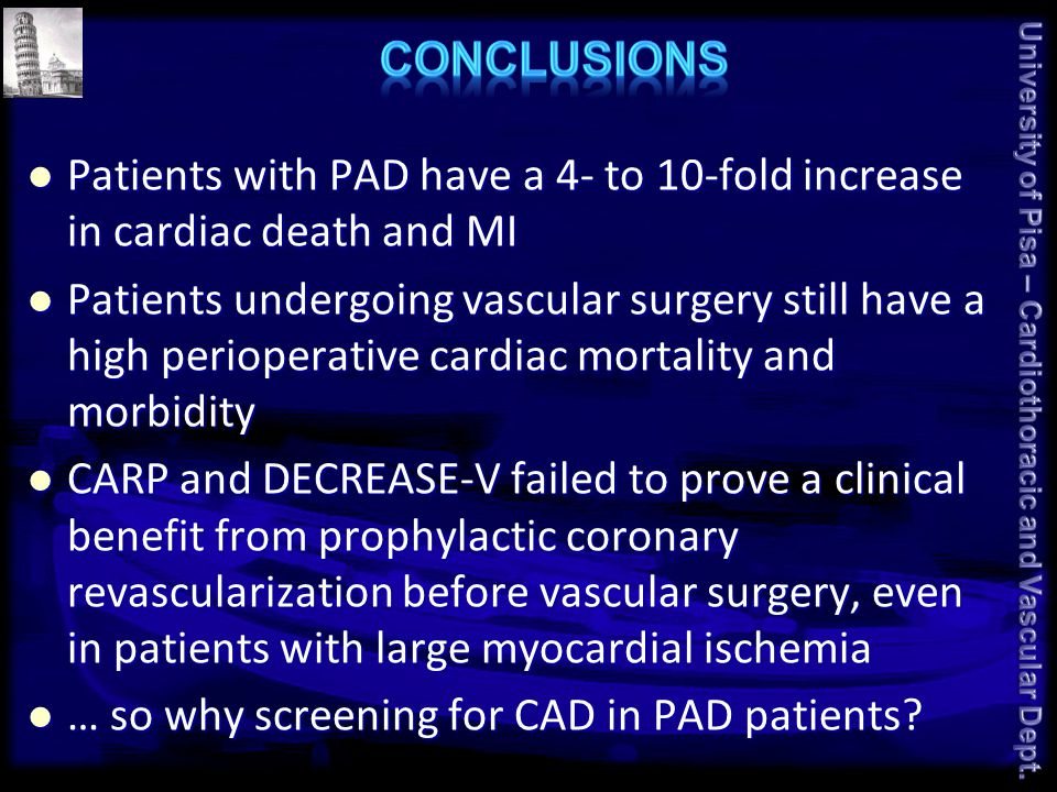 Patients with PAD have a 4- to 10-fold increase in cardiac death and MI Patients with PAD have a 4- to 10-fold increase in cardiac death and MI Patients undergoing vascular surgery still have a high perioperative cardiac mortality and morbidity Patients undergoing vascular surgery still have a high perioperative cardiac mortality and morbidity CARP and DECREASE-V failed to prove a clinical benefit from prophylactic coronary revascularization before vascular surgery, even in patients with large myocardial ischemia CARP and DECREASE-V failed to prove a clinical benefit from prophylactic coronary revascularization before vascular surgery, even in patients with large myocardial ischemia … so why screening for CAD in PAD patients.