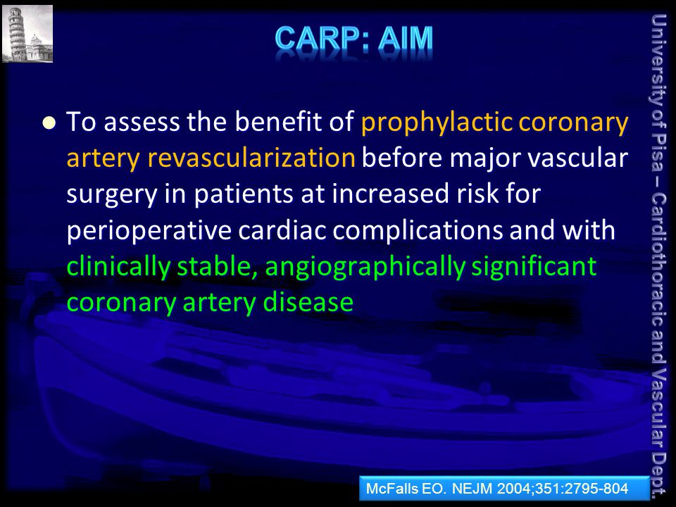 To assess the benefit of prophylactic coronary artery revascularization before major vascular surgery in patients at increased risk for perioperative cardiac complications and with clinically stable, angiographically significant coronary artery disease To assess the benefit of prophylactic coronary artery revascularization before major vascular surgery in patients at increased risk for perioperative cardiac complications and with clinically stable, angiographically significant coronary artery disease McFalls EO.