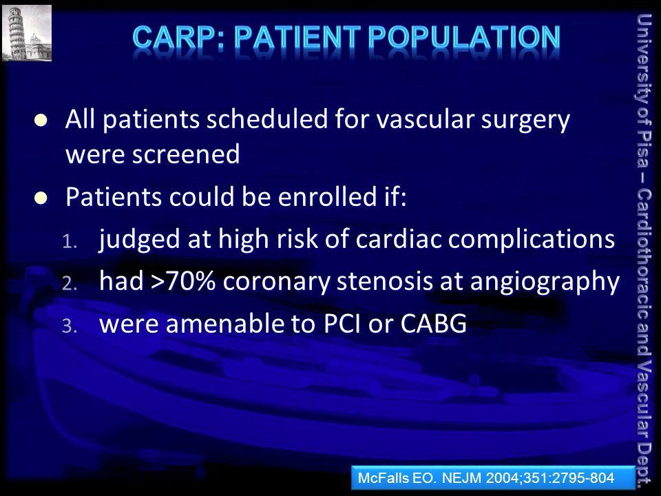 CARP showed that prophylactic coronary revascularization does not improve postoperative outcome CARP showed that prophylactic coronary revascularization does not improve postoperative outcome Verify whether at least those patients with severe CAD benefit from this strategy Verify whether at least those patients with severe CAD benefit from this strategy Patients with ≥3 risk factors underwent stress imaging; those with extensive stress-induced ischemia (≥5 segments or ≥3 walls) were randomized Patients with ≥3 risk factors underwent stress imaging; those with extensive stress-induced ischemia (≥5 segments or ≥3 walls) were randomized All received beta-blockers, and antiplatelet therapy was continued during surgery All received beta-blockers, and antiplatelet therapy was continued during surgery Poldermans D.