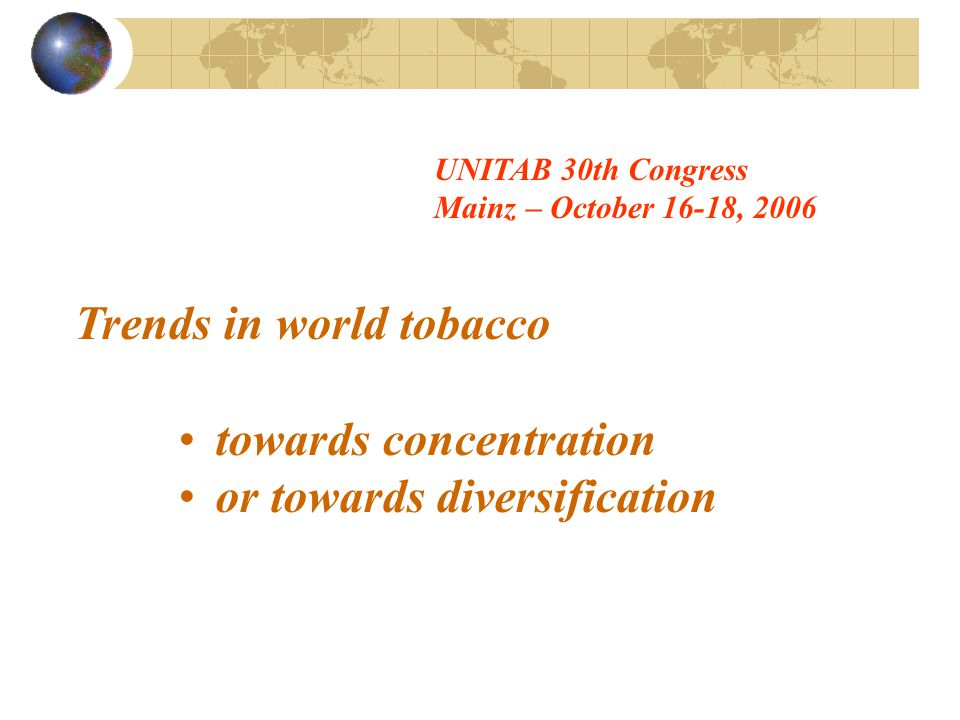 Trends in world tobacco towards concentration or towards diversification UNITAB 30th Congress Mainz – October 16-18, 2006