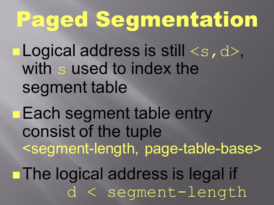 Paged Segmentation Logical address is still, with s used to index the segment table Each segment table entry consist of the tuple The logical address