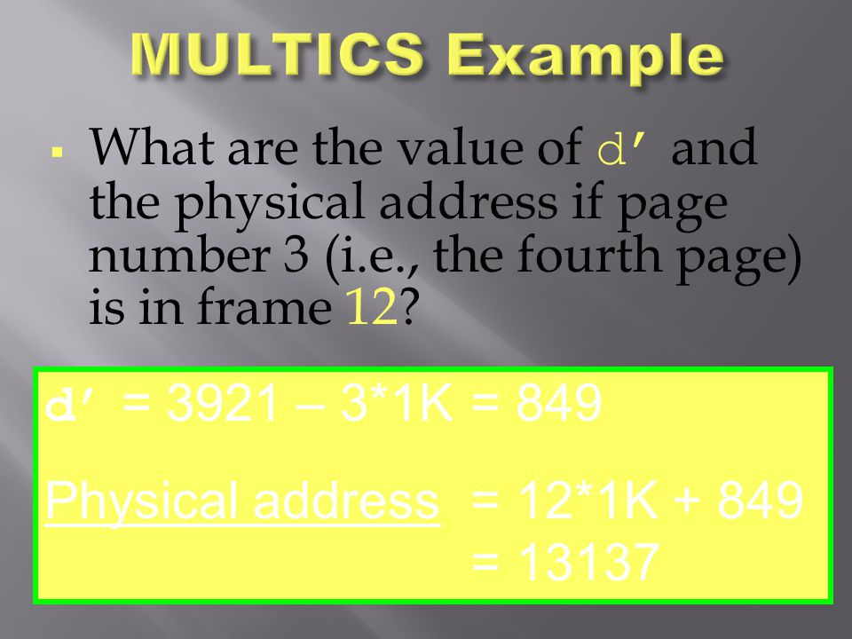  What are the value of d' and the physical address if page number 3 (i.e., the fourth page) is in frame 12? d' = 3921 – 3*1K= 849 Physical address= 1