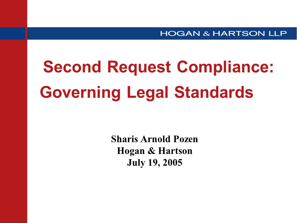 Second Request Compliance: Governing Legal Standards Sharis Arnold Pozen Hogan & Hartson July 19, 2005