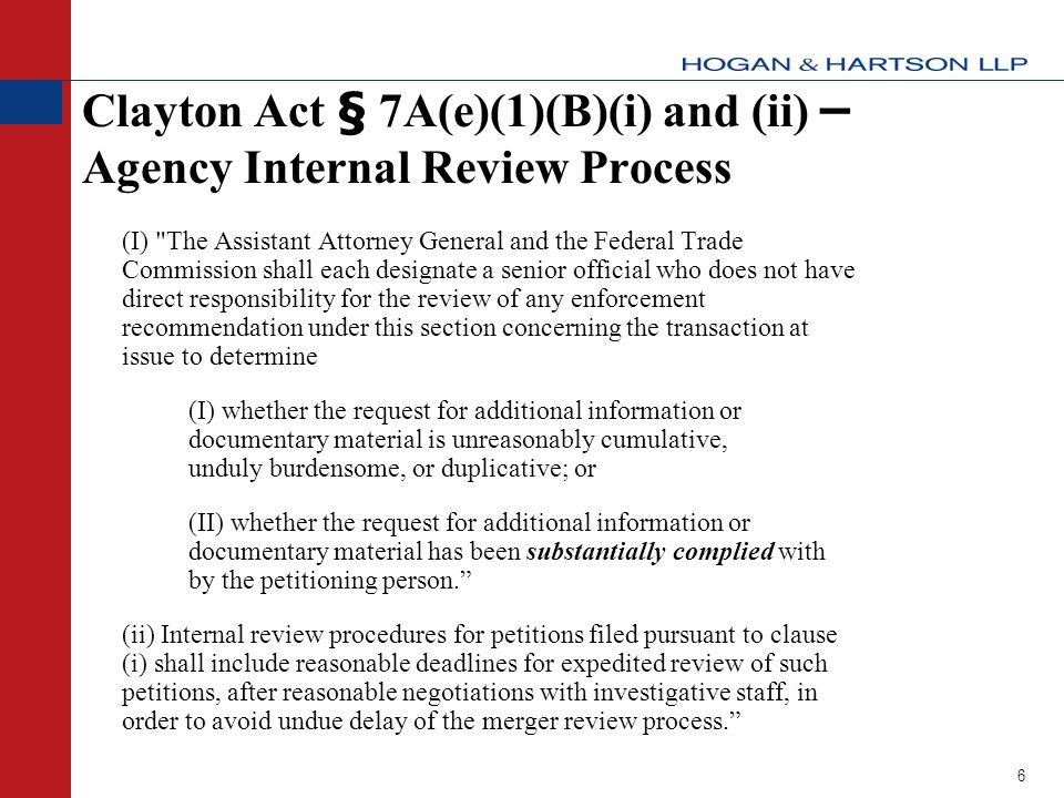 6 Clayton Act § 7A(e)(1)(B)(i) and (ii) – Agency Internal Review Process (I) The Assistant Attorney General and the Federal Trade Commission shall each designate a senior official who does not have direct responsibility for the review of any enforcement recommendation under this section concerning the transaction at issue to determine (I) whether the request for additional information or documentary material is unreasonably cumulative, unduly burdensome, or duplicative; or (II) whether the request for additional information or documentary material has been substantially complied with by the petitioning person. (ii) Internal review procedures for petitions filed pursuant to clause (i) shall include reasonable deadlines for expedited review of such petitions, after reasonable negotiations with investigative staff, in order to avoid undue delay of the merger review process.