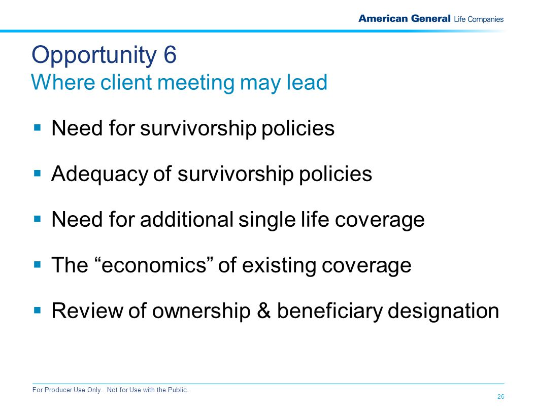 26 For Producer Use Only. Not for Use with the Public. Opportunity 6 Where client meeting may lead  Need for survivorship policies  Adequacy of surv