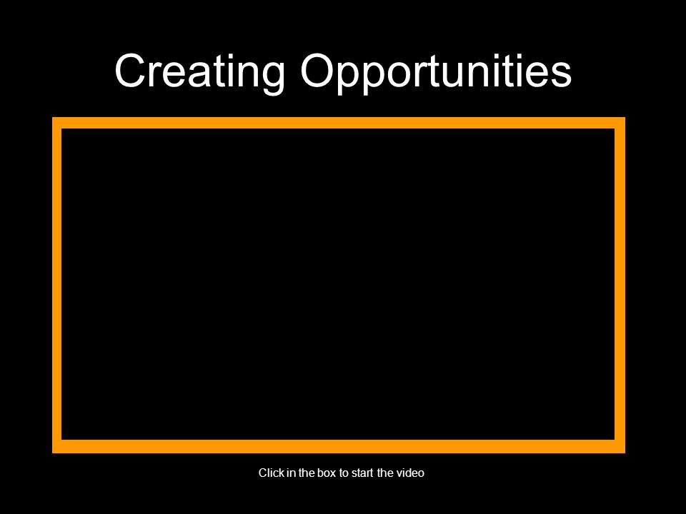 Creating Opportunities Click in the box to start the video