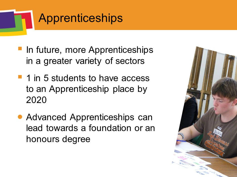 Apprenticeships  In future, more Apprenticeships in a greater variety of sectors  1 in 5 students to have access to an Apprenticeship place by 2020  Advanced Apprenticeships can lead towards a foundation or an honours degree