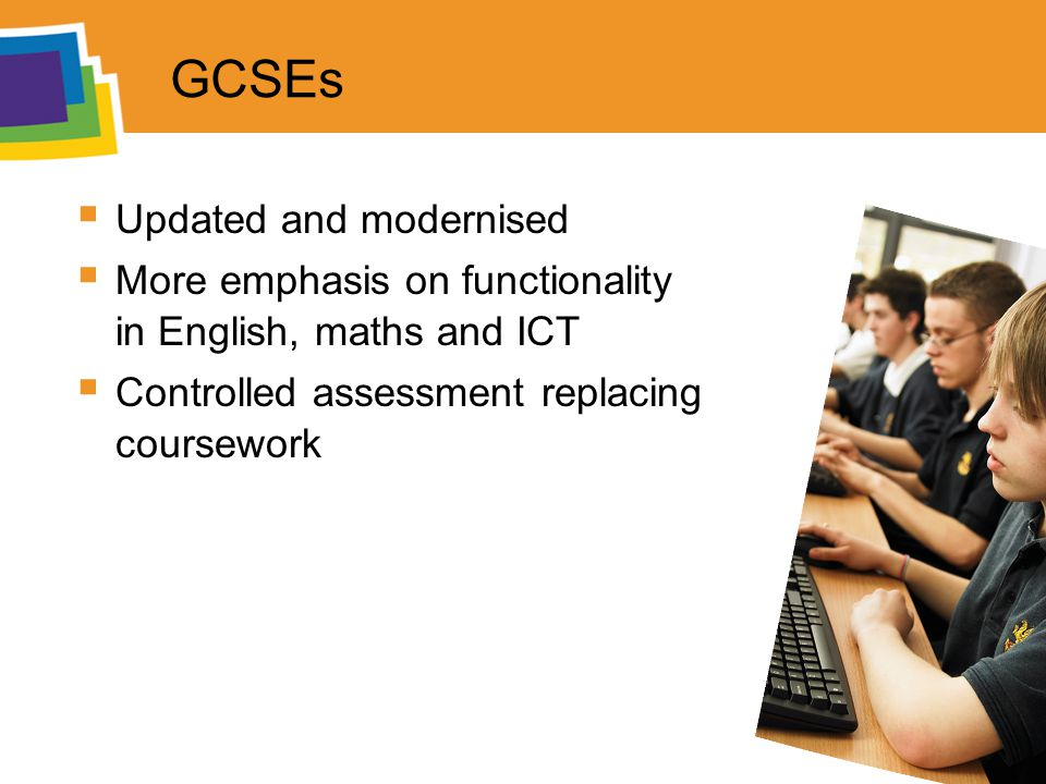 GCSEs  Updated and modernised  More emphasis on functionality in English, maths and ICT  Controlled assessment replacing coursework