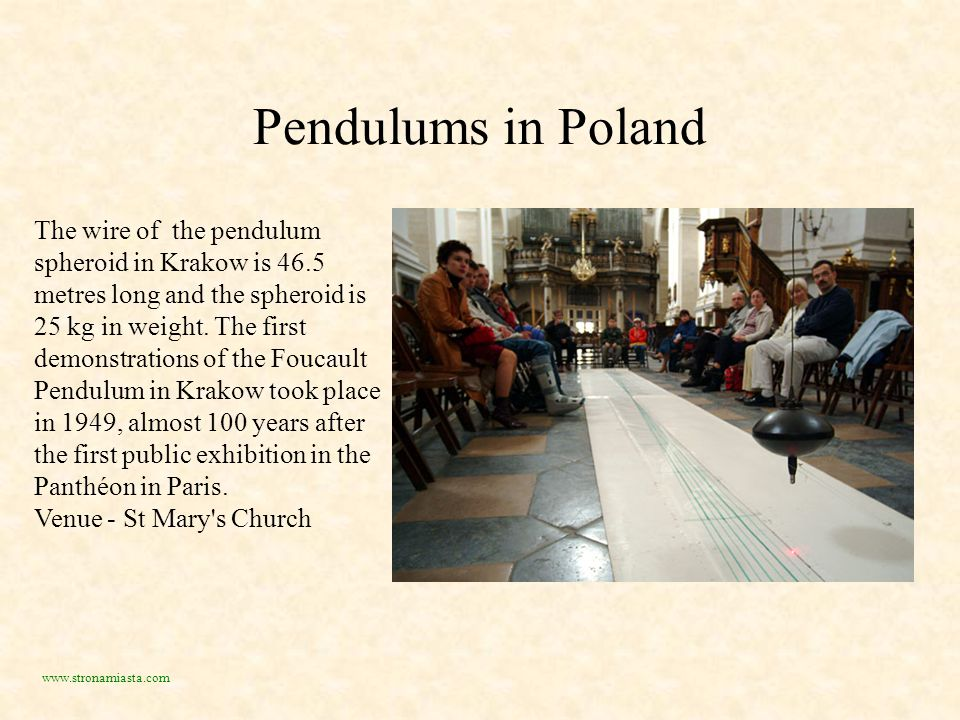 Pendulums in Poland The wire of the pendulum spheroid in Krakow is 46.5 metres long and the spheroid is 25 kg in weight.