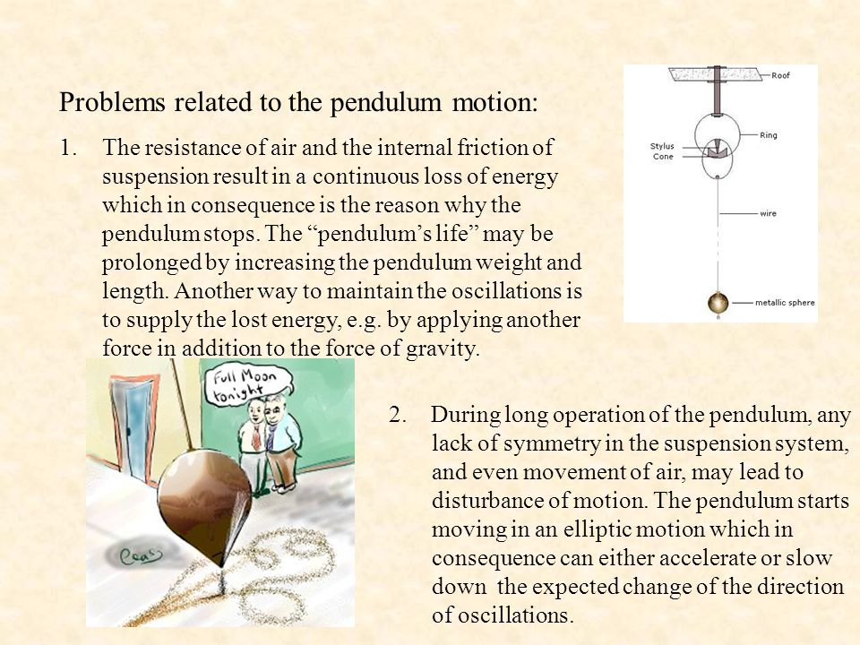 Problems related to the pendulum motion: 1.The resistance of air and the internal friction of suspension result in a continuous loss of energy which in consequence is the reason why the pendulum stops.