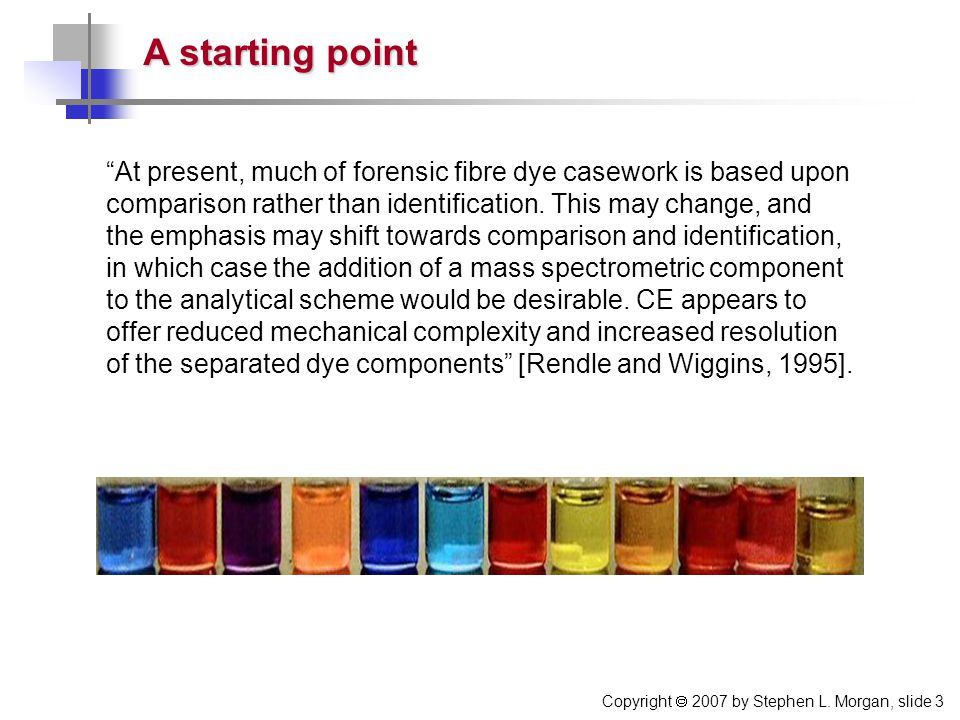 """Copyright  2007 by Stephen L. Morgan, slide 3 """"At present, much of forensic fibre dye casework is based upon comparison rather than identification. T"""
