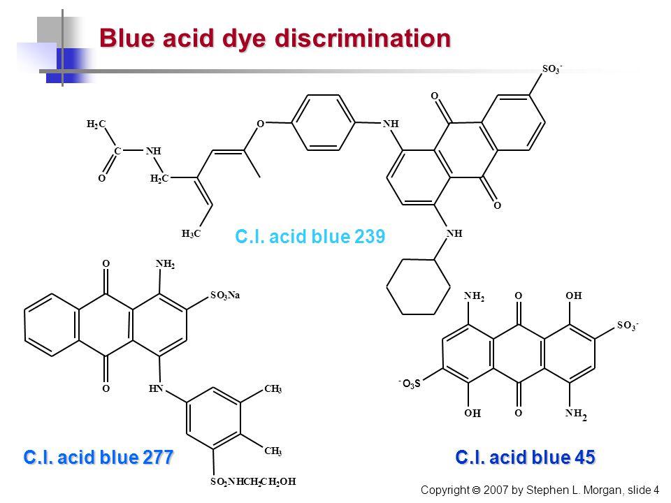 Copyright  2007 by Stephen L. Morgan, slide 4 Blue acid dye discrimination C.I. acid blue 277 O O NH 2 SO 3 Na HNCH 3 CH 3 SO 2 NHCH 2 CH 2 OH SO - C