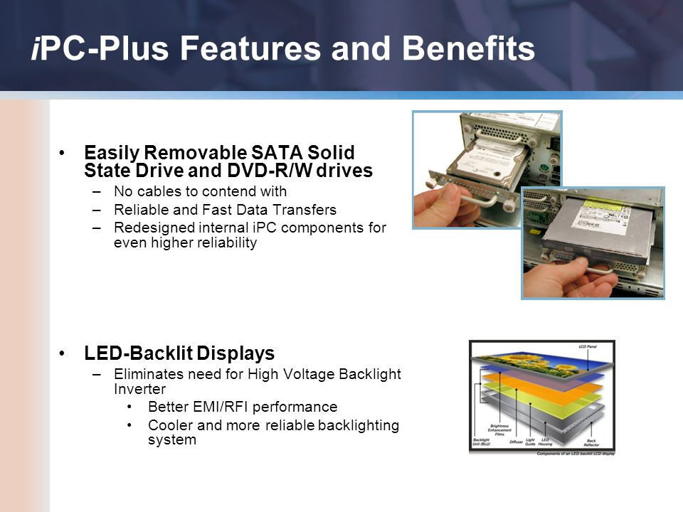 i PC-Plus Features and Benefits Easily Removable SATA Solid State Drive and DVD-R/W drives –No cables to contend with –Reliable and Fast Data Transfers –Redesigned internal iPC components for even higher reliability LED-Backlit Displays –Eliminates need for High Voltage Backlight Inverter Better EMI/RFI performance Cooler and more reliable backlighting system