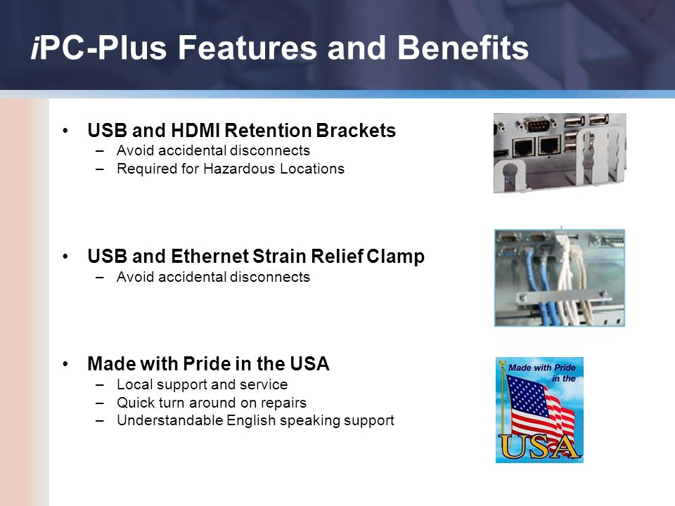 USB and HDMI Retention Brackets –Avoid accidental disconnects –Required for Hazardous Locations USB and Ethernet Strain Relief Clamp –Avoid accidental disconnects Made with Pride in the USA –Local support and service –Quick turn around on repairs –Understandable English speaking support i PC-Plus Features and Benefits