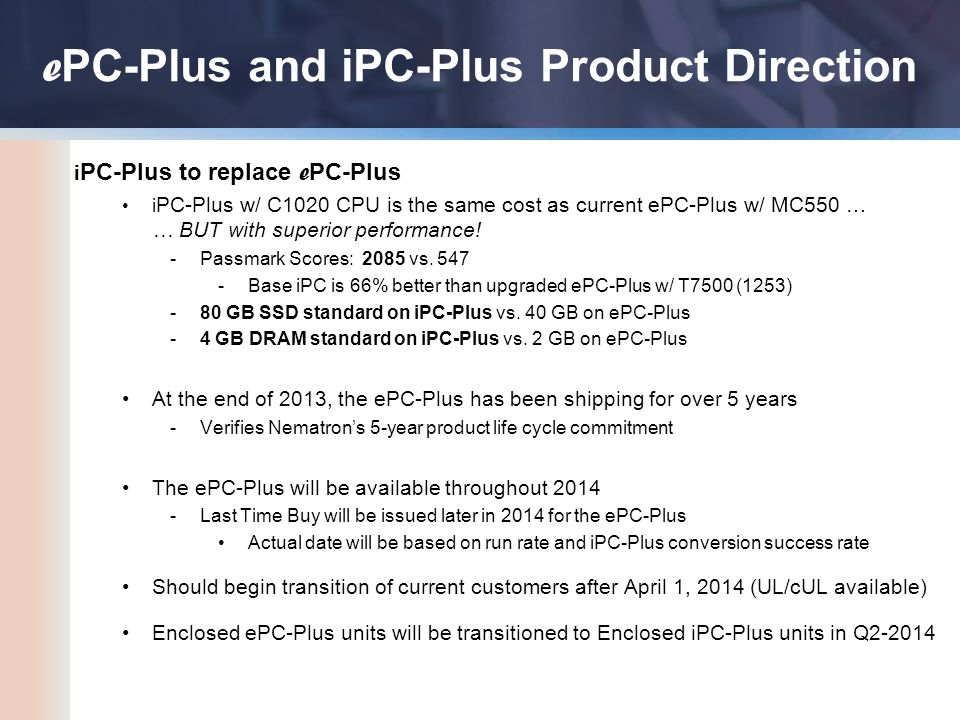 e PC-Plus and iPC-Plus Product Direction i PC-Plus to replace e PC-Plus i PC-Plus w/ C1020 CPU is the same cost as current ePC-Plus w/ MC550 … … BUT with superior performance.