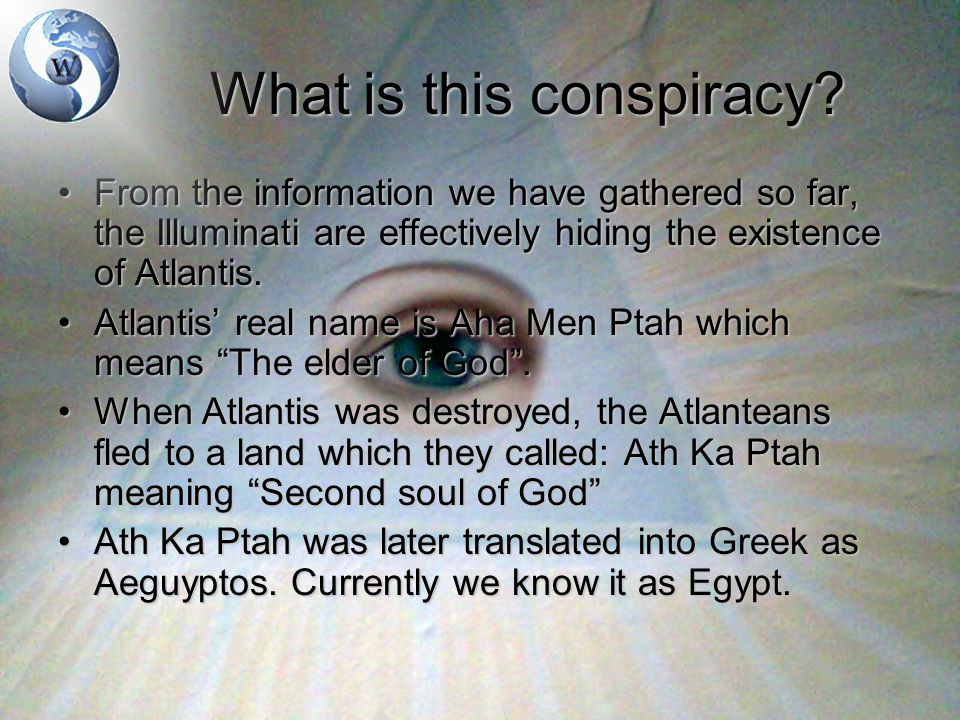 What is this conspiracy? From the information we have gathered so far, the Illuminati are effectively hiding the existence of Atlantis.From the inform