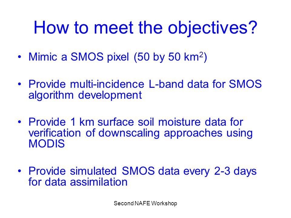 Second NAFE Workshop How to meet the objectives? Mimic a SMOS pixel (50 by 50 km 2 ) Provide multi-incidence L-band data for SMOS algorithm developmen