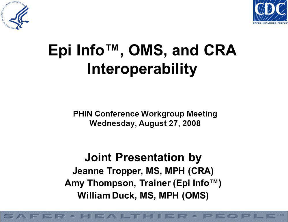 Epi Info™, OMS, and CRA Interoperability PHIN Conference Workgroup Meeting Wednesday, August 27, 2008 Joint Presentation by Jeanne Tropper, MS, MPH (CRA) Amy Thompson, Trainer (Epi Info™) William Duck, MS, MPH (OMS)