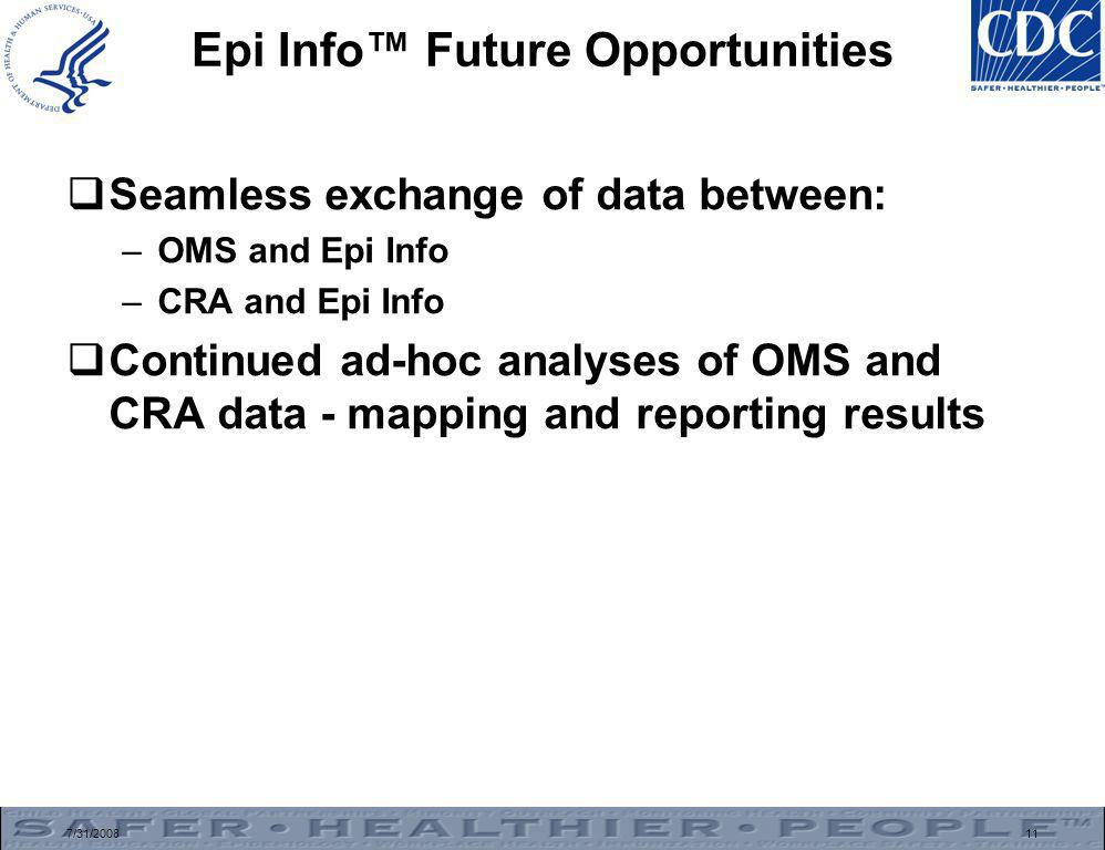 7/31/200811 Epi Info™ Future Opportunities  Seamless exchange of data between: –OMS and Epi Info –CRA and Epi Info  Continued ad-hoc analyses of OMS and CRA data - mapping and reporting results