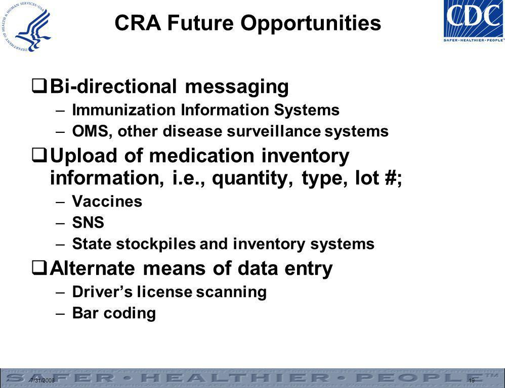 7/31/200819 CRA Future Opportunities  Bi-directional messaging –Immunization Information Systems –OMS, other disease surveillance systems  Upload of medication inventory information, i.e., quantity, type, lot #; –Vaccines –SNS –State stockpiles and inventory systems  Alternate means of data entry –Driver's license scanning –Bar coding